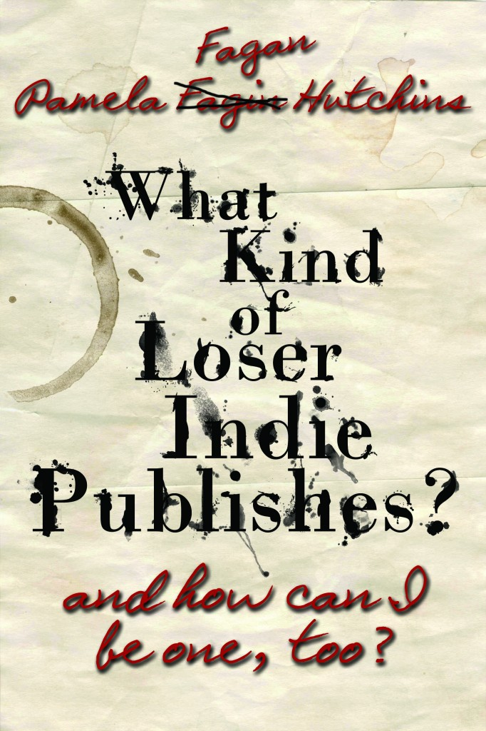 Book Cover: What Kind of Loser Indie Publishes, and How Can I Be One, Too?